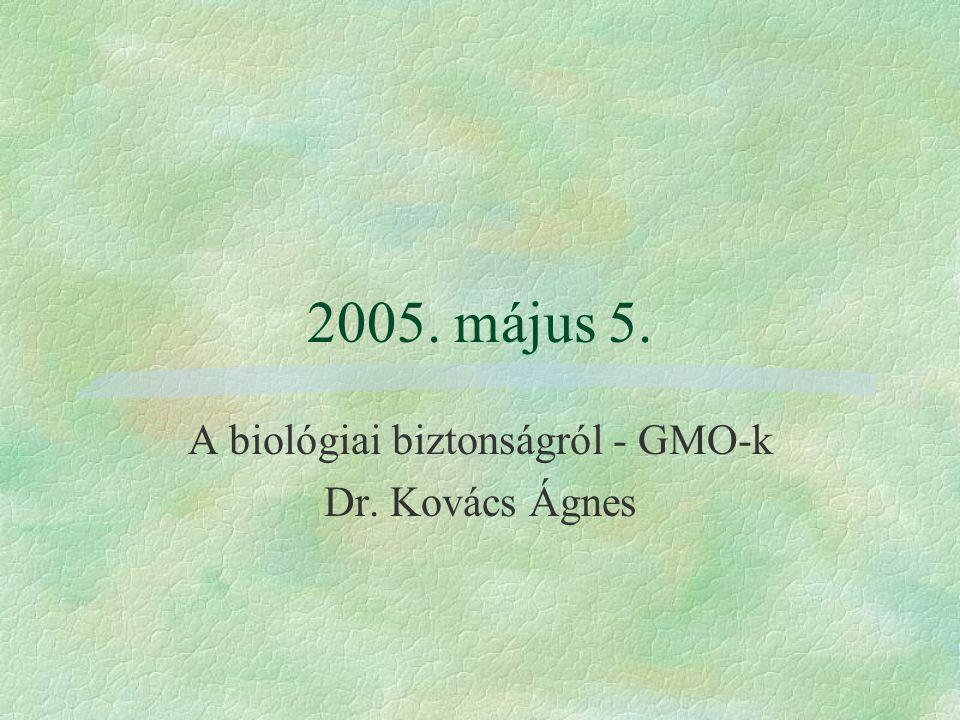 2005. május 5. A biológiai biztonságról - GMO-k Dr. Kovács Ágnes