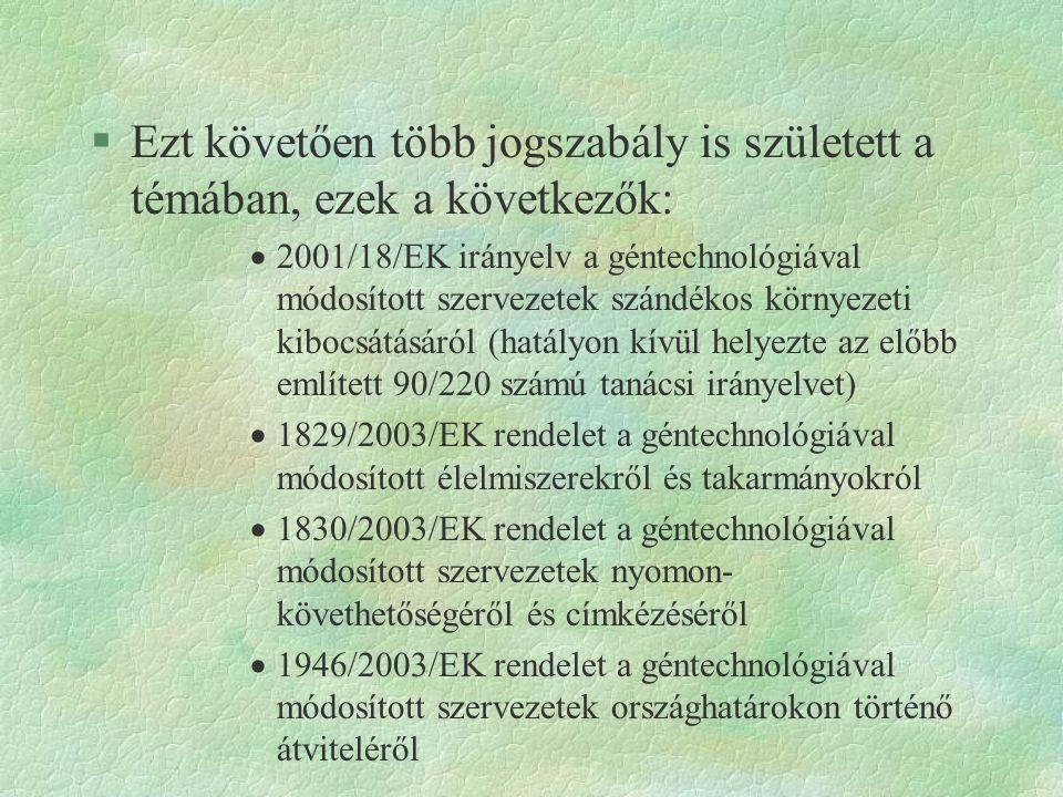 §Ezt követően több jogszabály is született a témában, ezek a következők:  2001/18/EK irányelv a géntechnológiával módosított szervezetek szándékos kö