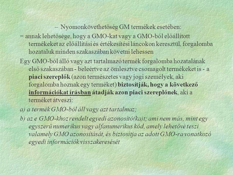 –Nyomonkövethetőség GM termékek esetében: = annak lehetősége, hogy a GMO-kat vagy a GMO-ból előállított termékeket az előállítási és értékesítési lánc