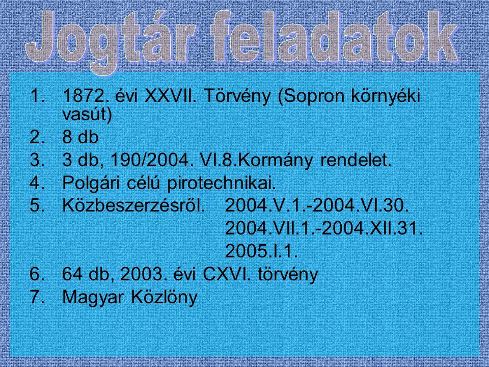 1.1872. évi XXVII. Törvény (Sopron környéki vasút) 2.8 db 3.3 db, 190/2004. VI.8.Kormány rendelet. 4.Polgári célú pirotechnikai. 5.Közbeszerzésről.200