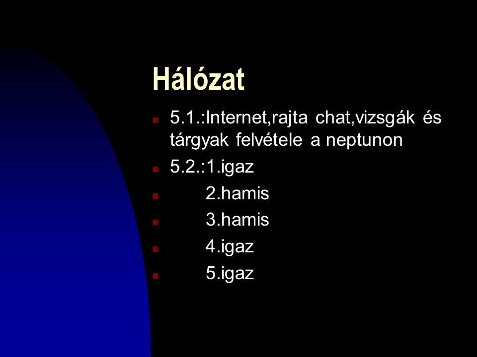 Hálózat n 5.1.:Internet,rajta chat,vizsgák és tárgyak felvétele a neptunon n 5.2.:1.igaz n 2.hamis n 3.hamis n 4.igaz n 5.igaz