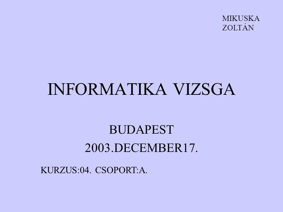 INFORMATIKA VIZSGA BUDAPEST 2003.DECEMBER17. KURZUS:04. CSOPORT:A. MIKUSKA ZOLTÁN