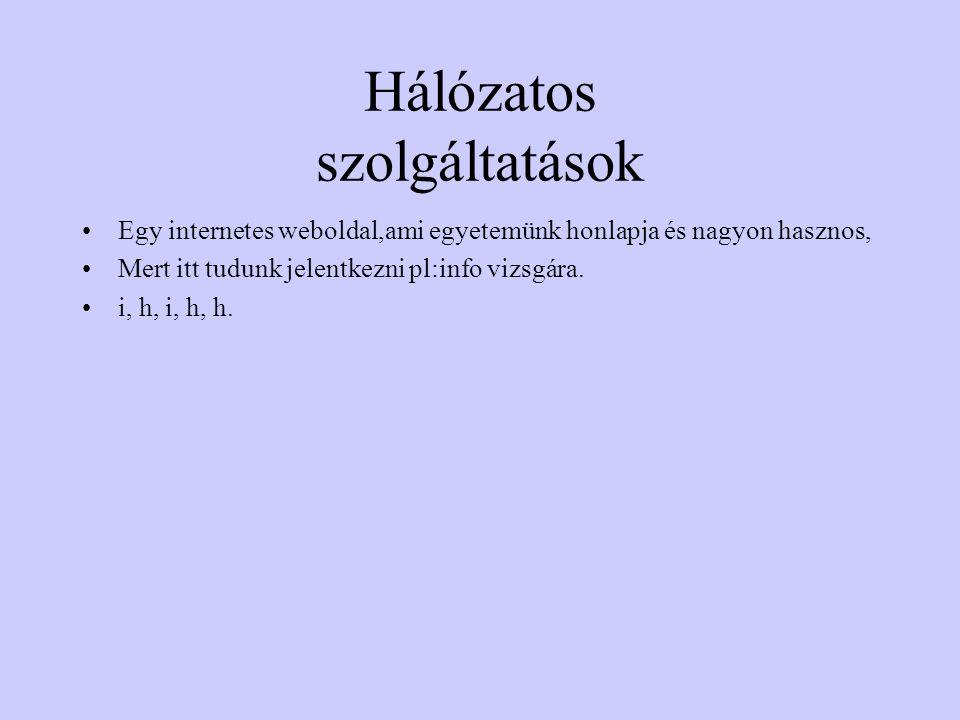 Hálózatos szolgáltatások Egy internetes weboldal,ami egyetemünk honlapja és nagyon hasznos, Mert itt tudunk jelentkezni pl:info vizsgára. i, h, i, h,
