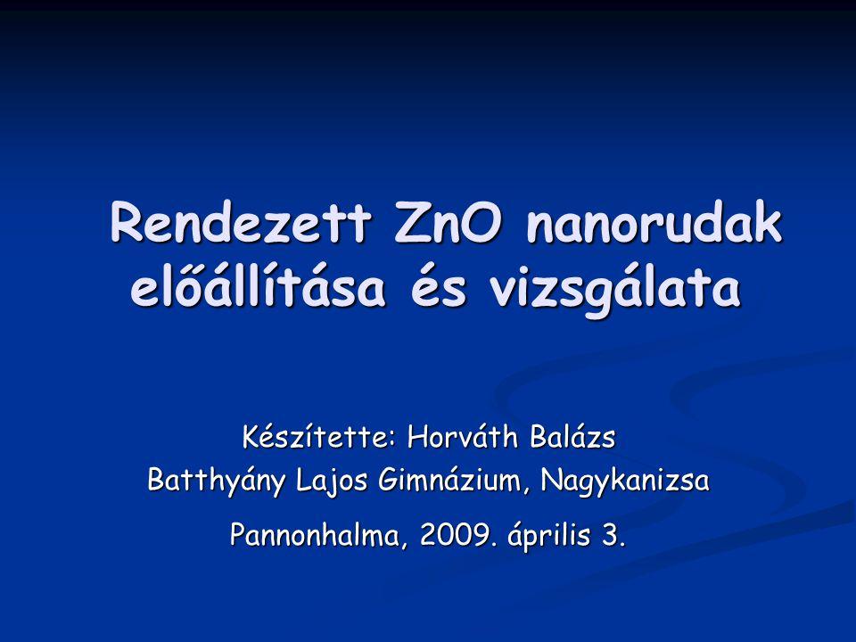 Rendezett ZnO nanorudak előállítása és vizsgálata Rendezett ZnO nanorudak előállítása és vizsgálata Készítette: Horváth Balázs Batthyány Lajos Gimnázium, Nagykanizsa Pannonhalma, 2009.