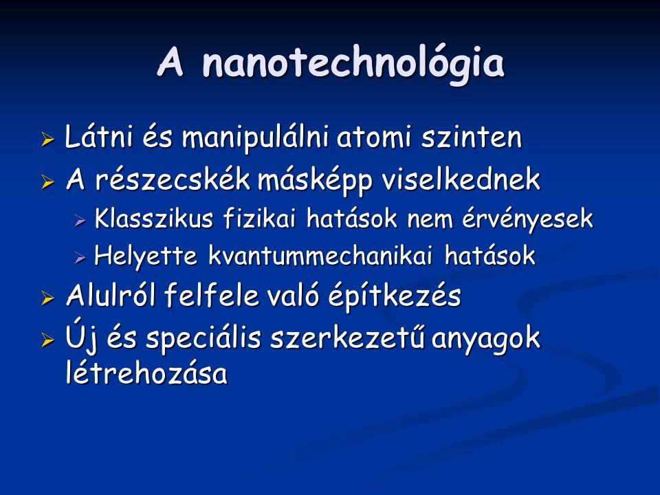 A nanotechnológia  Látni és manipulálni atomi szinten  A részecskék másképp viselkednek  Klasszikus fizikai hatások nem érvényesek  Helyette kvantummechanikai hatások  Alulról felfele való építkezés  Új és speciális szerkezetű anyagok létrehozása