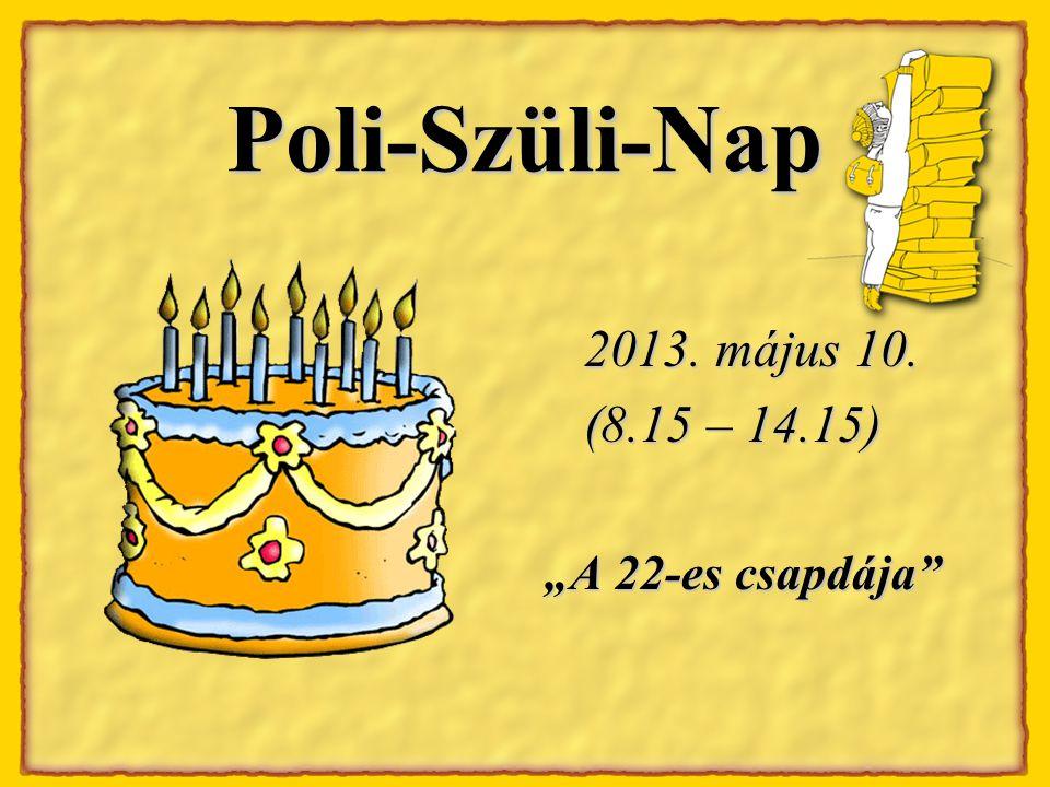 """Poli-Szüli-Nap 2013. május 10. 2013. május 10. (8.15 – 14.15) """"A 22-es csapdája"""