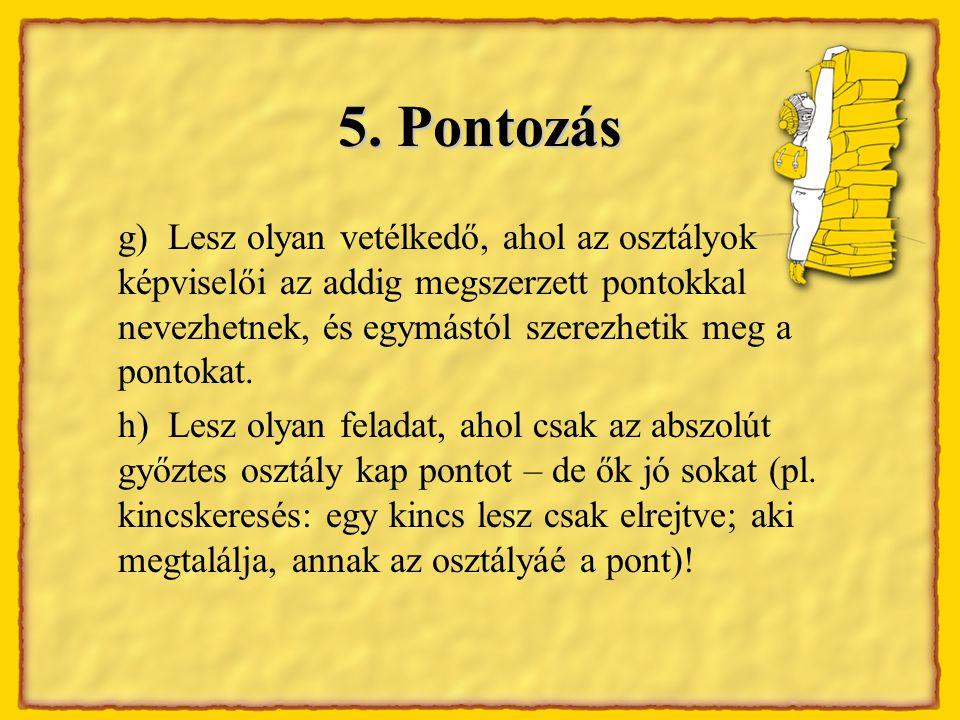 5. Pontozás g) Lesz olyan vetélkedő, ahol az osztályok képviselői az addig megszerzett pontokkal nevezhetnek, és egymástól szerezhetik meg a pontokat.