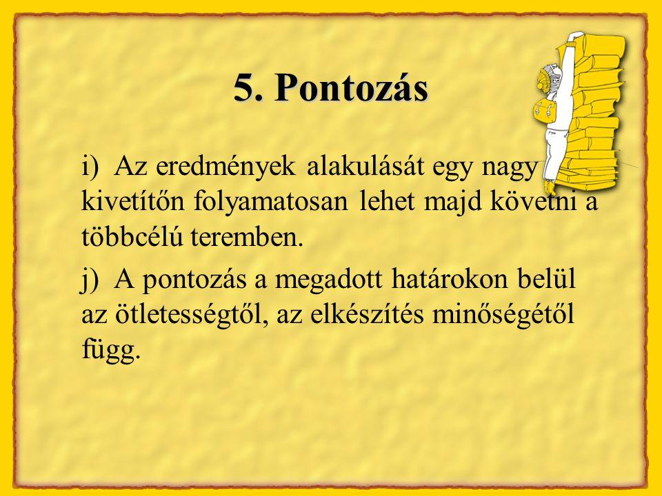5. Pontozás i) Az eredmények alakulását egy nagy kivetítőn folyamatosan lehet majd követni a többcélú teremben. j) A pontozás a megadott határokon bel