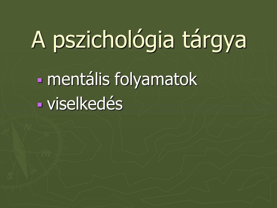 A pszichológia tárgya ► Mentális folyamatok érzékelés, észlelés, figyelem,emlékezés, tanulás, gondolkodás, képzelet, nyelvelsajátítás, érzelem, motiváció ► Viselkedés