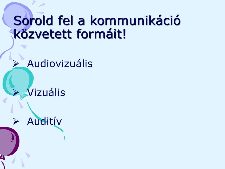 Sorold fel a kommunikáció közvetett formáit!  Audiovizuális  Vizuális  Auditív