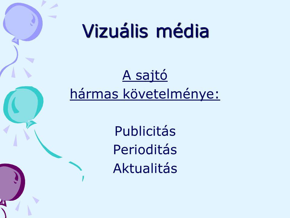 Vizuális média A sajtó hármas követelménye: Publicitás Perioditás Aktualitás