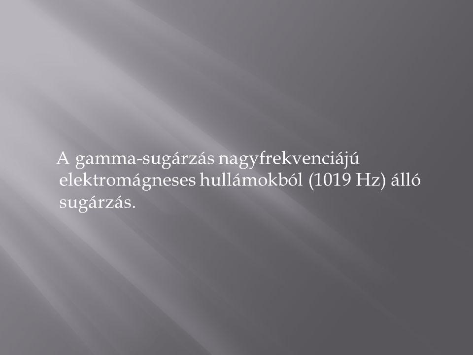 A gamma-sugárzás nagyfrekvenciájú elektromágneses hullámokból (1019 Hz) álló sugárzás.