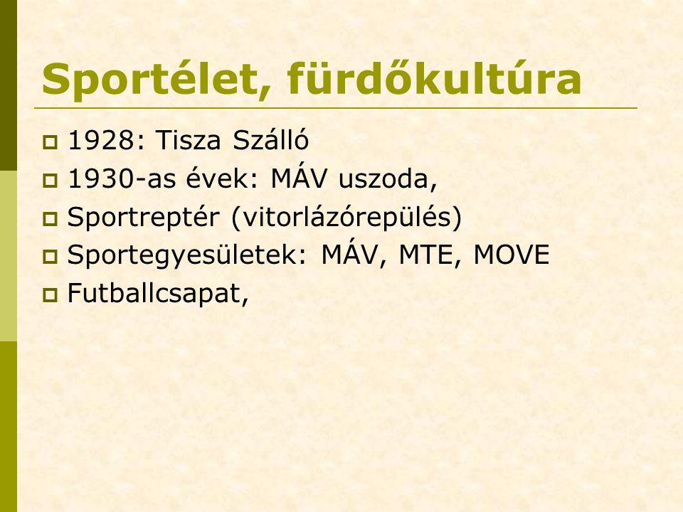 Sportélet, fürdőkultúra  1928: Tisza Szálló  1930-as évek: MÁV uszoda,  Sportreptér (vitorlázórepülés)  Sportegyesületek: MÁV, MTE, MOVE  Futballcsapat,