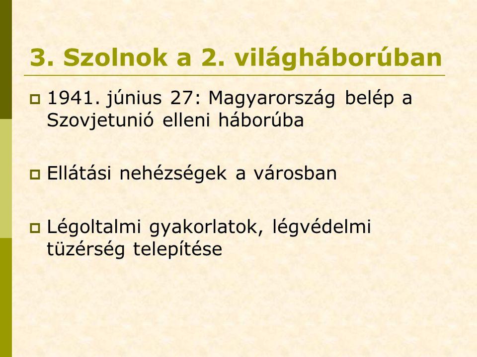 3. Szolnok a 2. világháborúban  1941. június 27: Magyarország belép a Szovjetunió elleni háborúba  Ellátási nehézségek a városban  Légoltalmi gyako