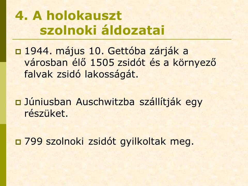 4. A holokauszt szolnoki áldozatai  1944. május 10. Gettóba zárják a városban élő 1505 zsidót és a környező falvak zsidó lakosságát.  Júniusban Ausc