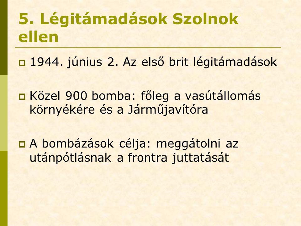 5. Légitámadások Szolnok ellen  1944. június 2. Az első brit légitámadások  Közel 900 bomba: főleg a vasútállomás környékére és a Járműjavítóra  A