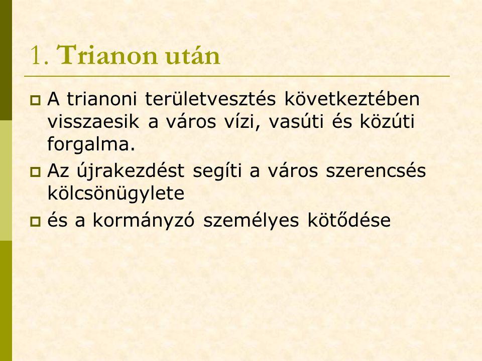 1. Trianon után  A trianoni területvesztés következtében visszaesik a város vízi, vasúti és közúti forgalma.  Az újrakezdést segíti a város szerencs