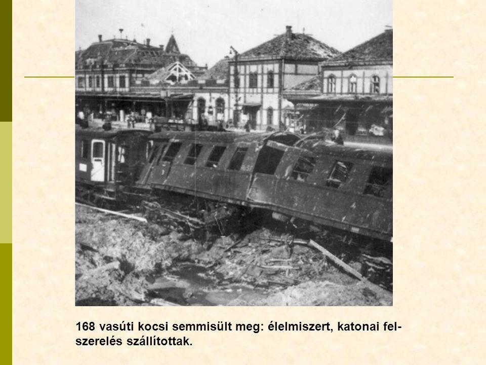 168 vasúti kocsi semmisült meg: élelmiszert, katonai fel- szerelés szállítottak.