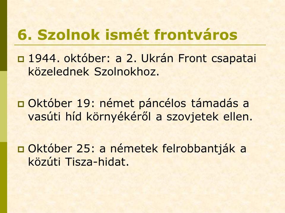 6. Szolnok ismét frontváros  1944. október: a 2. Ukrán Front csapatai közelednek Szolnokhoz.  Október 19: német páncélos támadás a vasúti híd környé