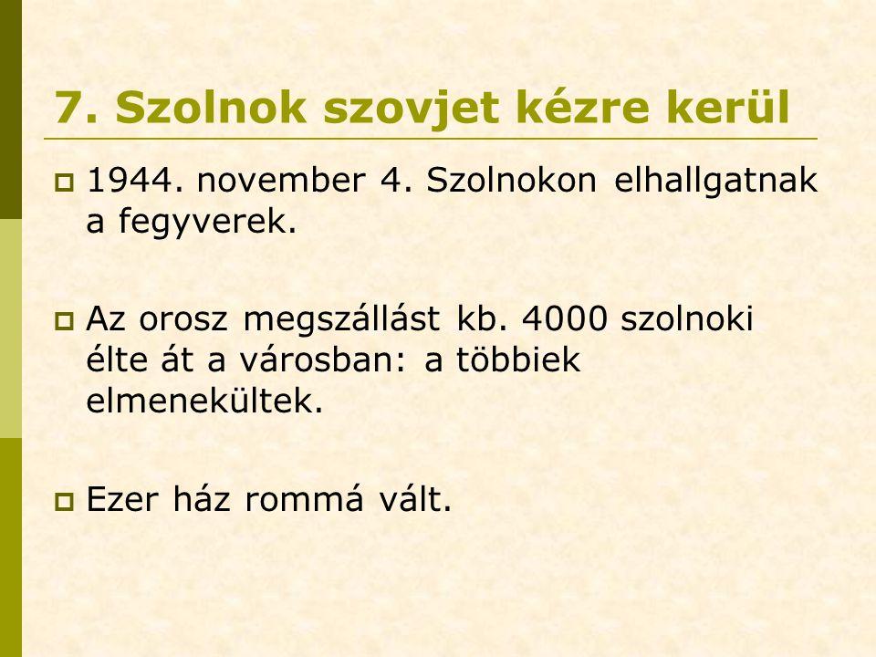 7. Szolnok szovjet kézre kerül  1944. november 4. Szolnokon elhallgatnak a fegyverek.  Az orosz megszállást kb. 4000 szolnoki élte át a városban: a
