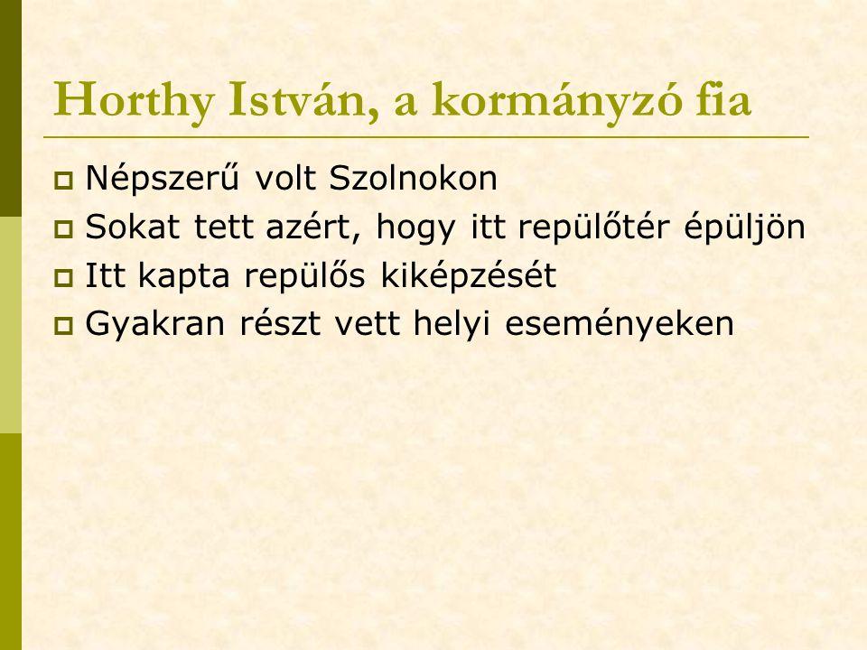 Horthy István, a kormányzó fia  Népszerű volt Szolnokon  Sokat tett azért, hogy itt repülőtér épüljön  Itt kapta repülős kiképzését  Gyakran részt