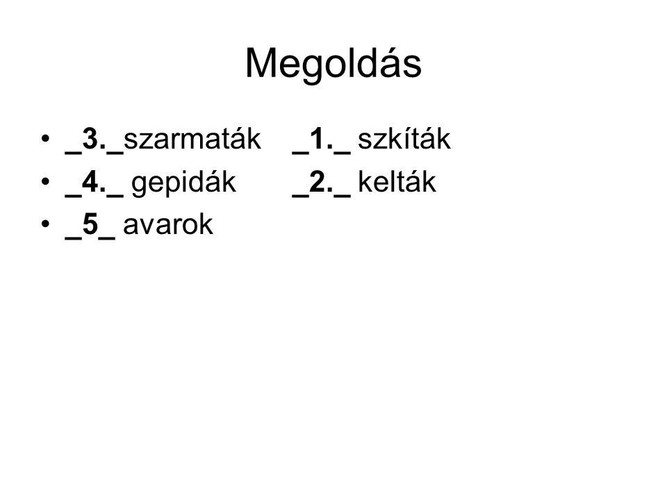 Megoldás _3._szarmaták _1._ szkíták _4._ gepidák _2._ kelták _5_ avarok