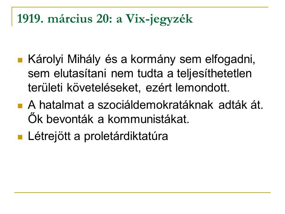 1919. március 20: a Vix-jegyzék Károlyi Mihály és a kormány sem elfogadni, sem elutasítani nem tudta a teljesíthetetlen területi követeléseket, ezért