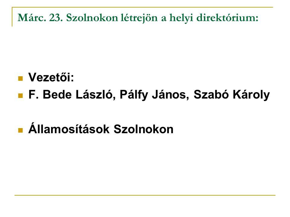 Márc. 23. Szolnokon létrejön a helyi direktórium: Vezetői: F. Bede László, Pálfy János, Szabó Károly Államosítások Szolnokon