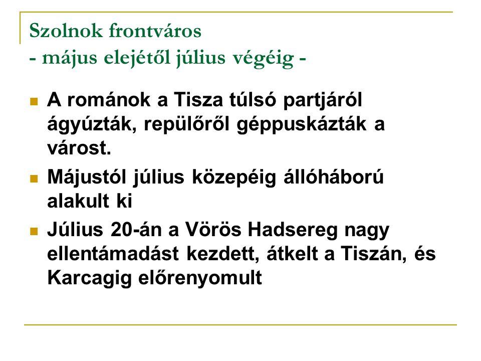 Szolnok frontváros - május elejétől július végéig - A románok a Tisza túlsó partjáról ágyúzták, repülőről géppuskázták a várost. Májustól július közep
