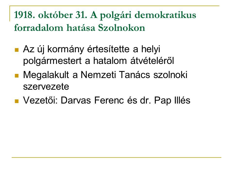 1918. október 31. A polgári demokratikus forradalom hatása Szolnokon Az új kormány értesítette a helyi polgármestert a hatalom átvételéről Megalakult