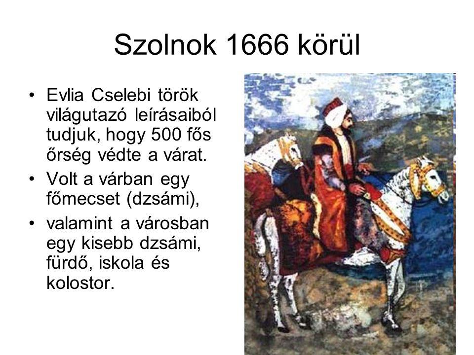 Szolnok 1666 körül Evlia Cselebi török világutazó leírásaiból tudjuk, hogy 500 fős őrség védte a várat. Volt a várban egy főmecset (dzsámi), valamint