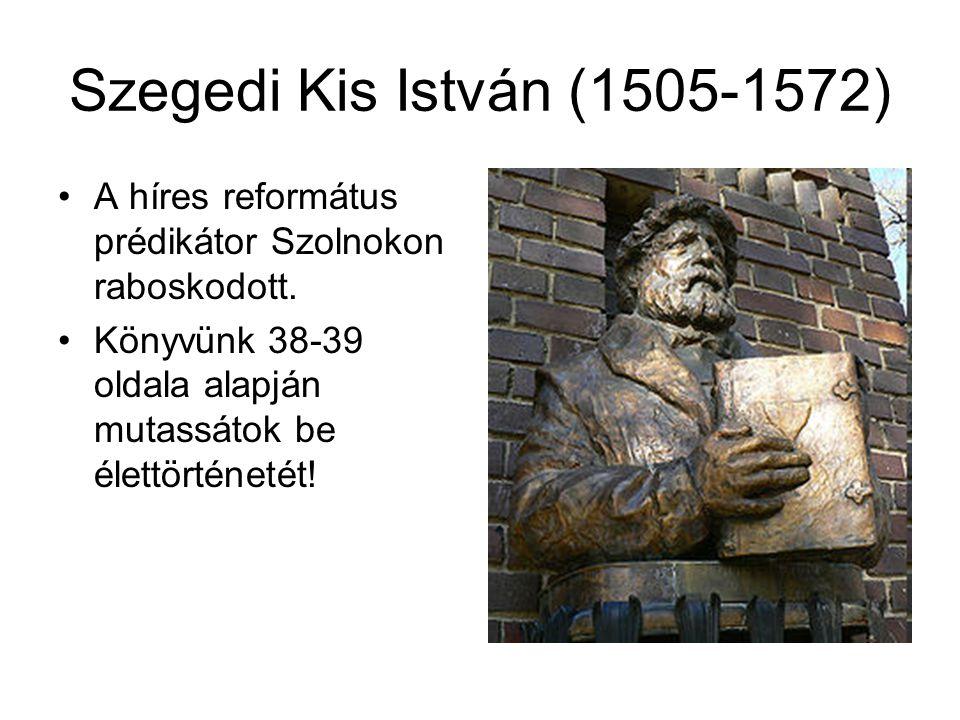 Szegedi Kis István (1505-1572) A híres református prédikátor Szolnokon raboskodott. Könyvünk 38-39 oldala alapján mutassátok be élettörténetét!