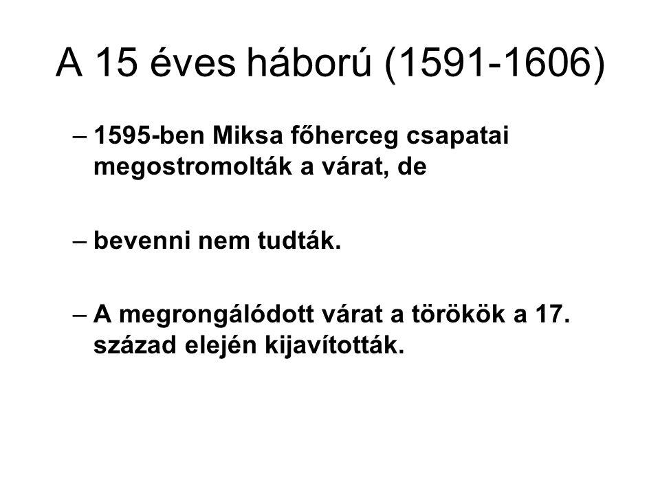 A 15 éves háború (1591-1606) –1595-ben Miksa főherceg csapatai megostromolták a várat, de –bevenni nem tudták. –A megrongálódott várat a törökök a 17.