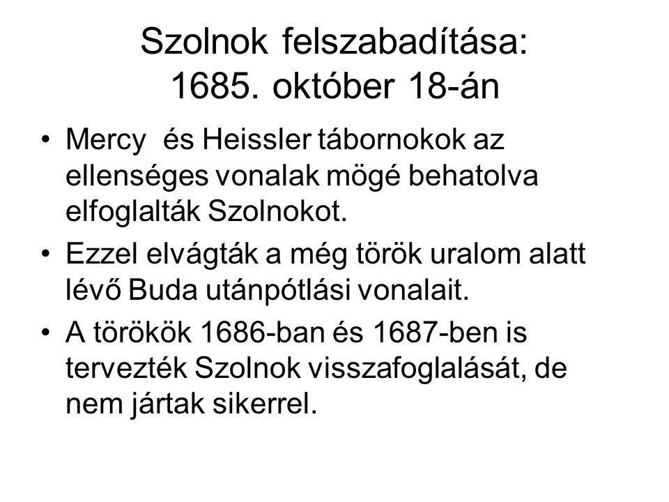 Szolnok felszabadítása: 1685. október 18-án Mercy és Heissler tábornokok az ellenséges vonalak mögé behatolva elfoglalták Szolnokot. Ezzel elvágták a
