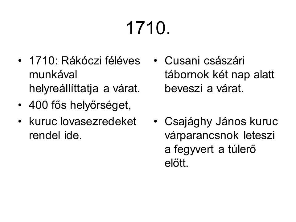 1710. 1710: Rákóczi féléves munkával helyreállíttatja a várat. 400 fős helyőrséget, kuruc lovasezredeket rendel ide. Cusani császári tábornok két nap