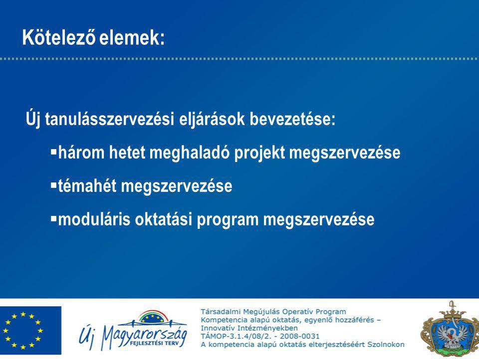 Kötelező elemek: Új tanulásszervezési eljárások bevezetése:  három hetet meghaladó projekt megszervezése  témahét megszervezése  moduláris oktatási program megszervezése