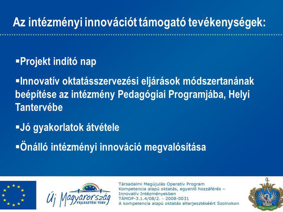 Az intézményi innovációt támogató tevékenységek:  Projekt indító nap  Innovatív oktatásszervezési eljárások módszertanának beépítése az intézmény Pedagógiai Programjába, Helyi Tantervébe  Jó gyakorlatok átvétele  Önálló intézményi innováció megvalósítása