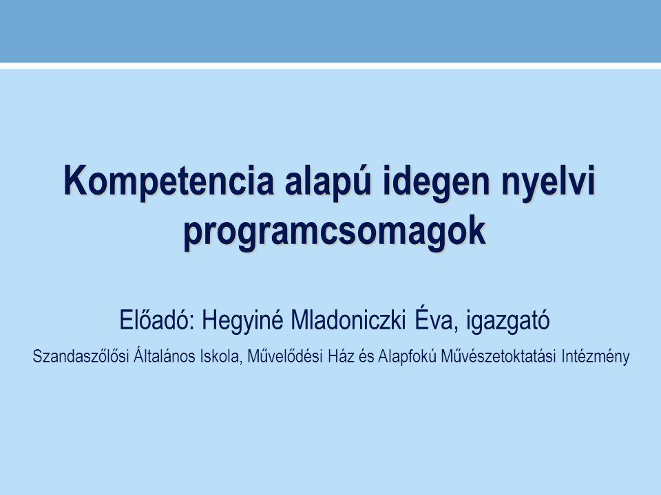 Kompetencia alapú idegen nyelvi programcsomagok Előadó: Hegyiné Mladoniczki Éva, igazgató Szandaszőlősi Általános Iskola, Művelődési Ház és Alapfokú M