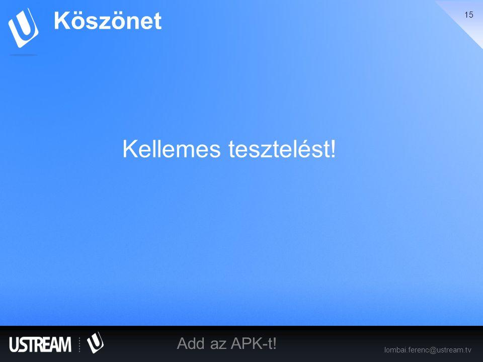 15 lombai.ferenc@ustream.tv Add az APK-t! Kellemes tesztelést! Köszönet