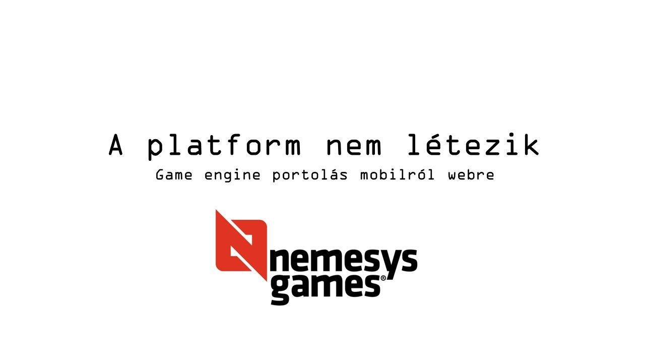A platform nem létezik Game engine portolás mobilról webre