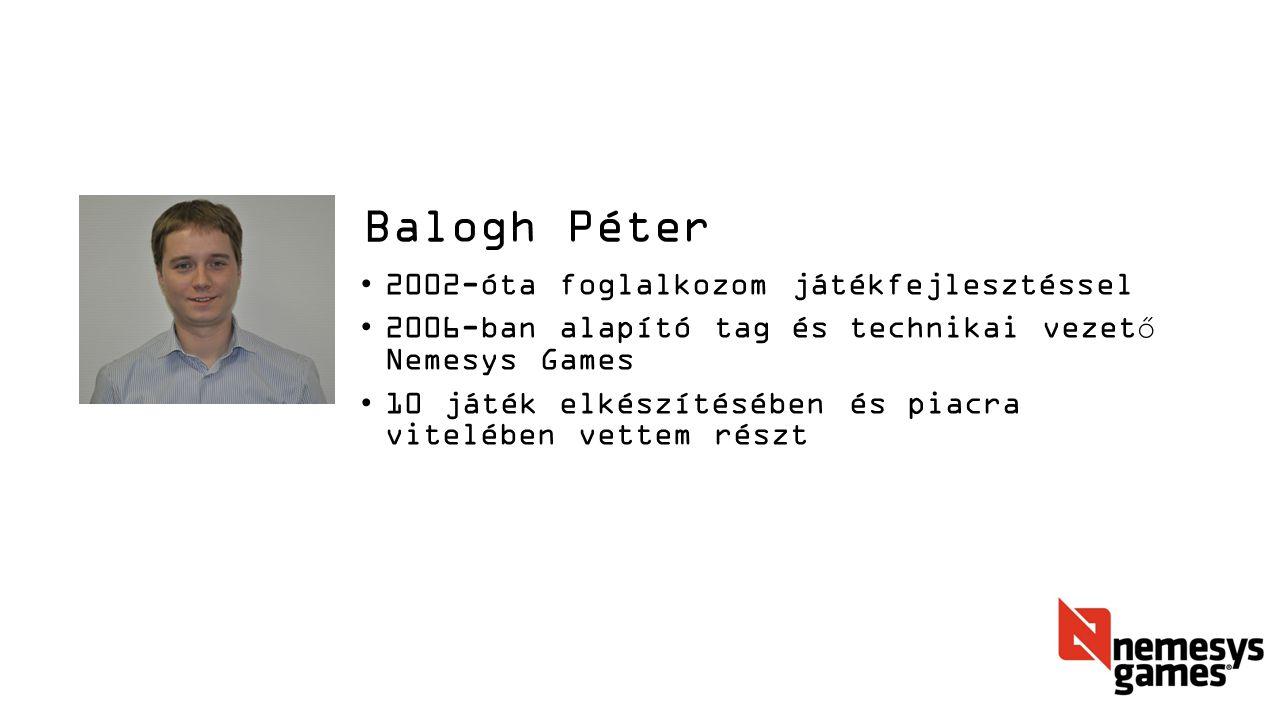 Balogh Péter 2002-óta foglalkozom játékfejlesztéssel 2006-ban alapító tag és technikai vezető Nemesys Games 10 játék elkészítésében és piacra vitelében vettem részt