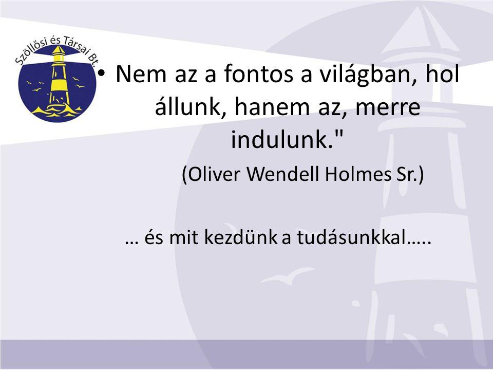 Nem az a fontos a világban, hol állunk, hanem az, merre indulunk. (Oliver Wendell Holmes Sr.) … és mit kezdünk a tudásunkkal…..