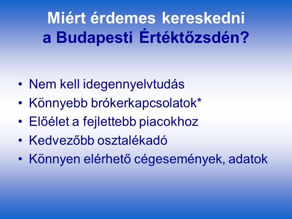 Miért érdemes kereskedni a Budapesti Értéktőzsdén? Nem kell idegennyelvtudás Könnyebb brókerkapcsolatok* Előélet a fejlettebb piacokhoz Kedvezőbb oszt
