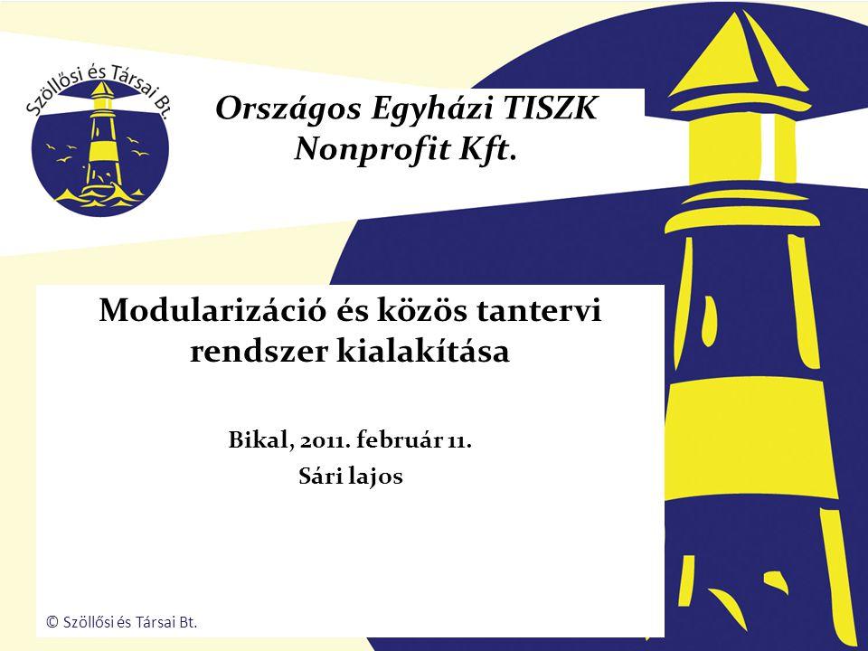 Modularizáció és közös tantervi rendszer kialakítása Bikal, 2011. február 11. Sári lajos Országos Egyházi TISZK Nonprofit Kft. © Szöllősi és Társai Bt