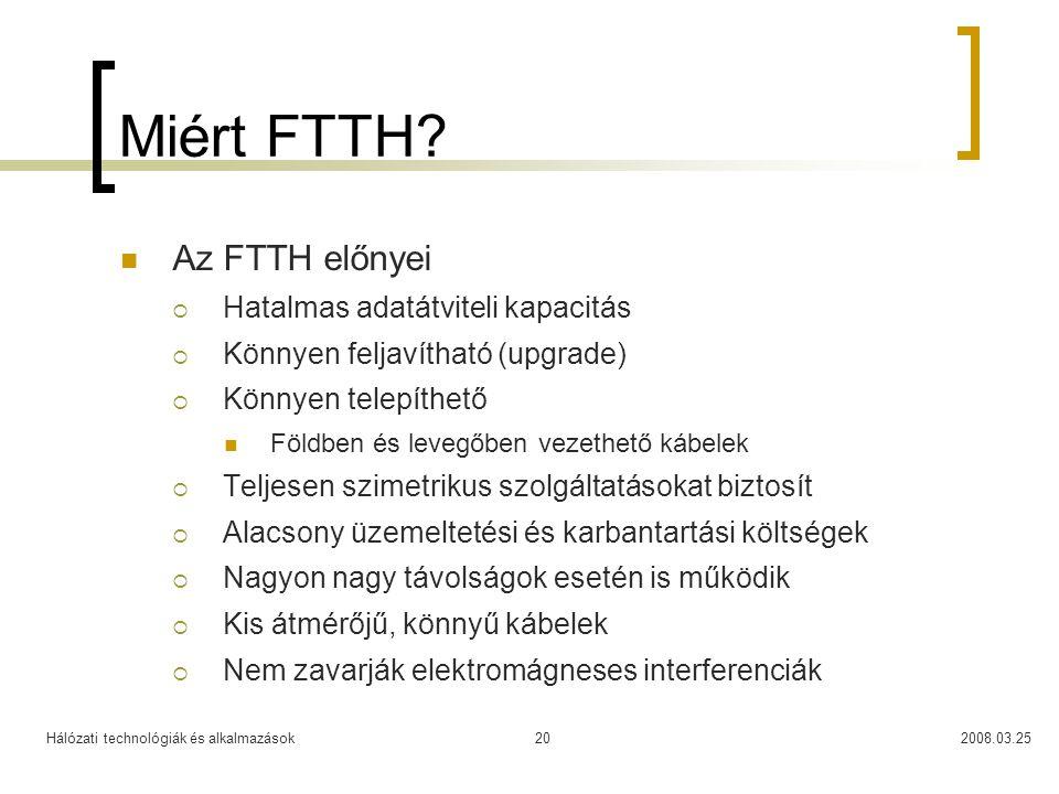 Hálózati technológiák és alkalmazások2008.03.2520 Miért FTTH? Az FTTH előnyei  Hatalmas adatátviteli kapacitás  Könnyen feljavítható (upgrade)  Kön