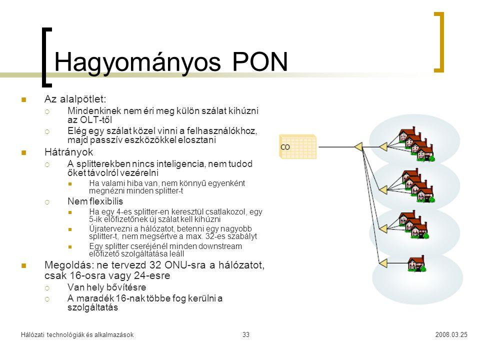 Hálózati technológiák és alkalmazások2008.03.2533 Hagyományos PON Az alalpötlet:  Mindenkinek nem éri meg külön szálat kihúzni az OLT-től  Elég egy