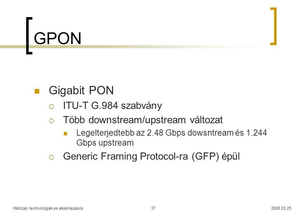 Hálózati technológiák és alkalmazások2008.03.2537 GPON Gigabit PON  ITU-T G.984 szabvány  Több downstream/upstream változat Legelterjedtebb az 2.48