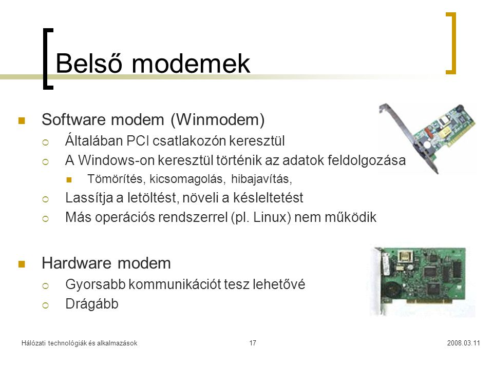 Hálózati technológiák és alkalmazások2008.03.1117 Belső modemek Software modem (Winmodem)  Általában PCI csatlakozón keresztül  A Windows-on kereszt