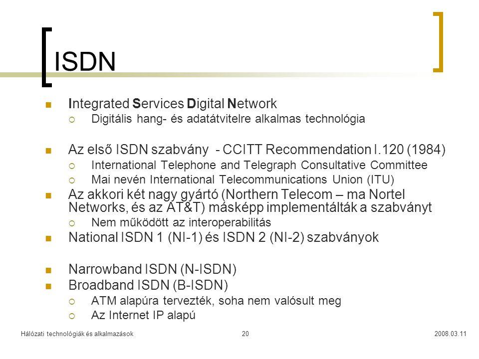 Hálózati technológiák és alkalmazások2008.03.1120 ISDN Integrated Services Digital Network  Digitális hang- és adatátvitelre alkalmas technológia Az