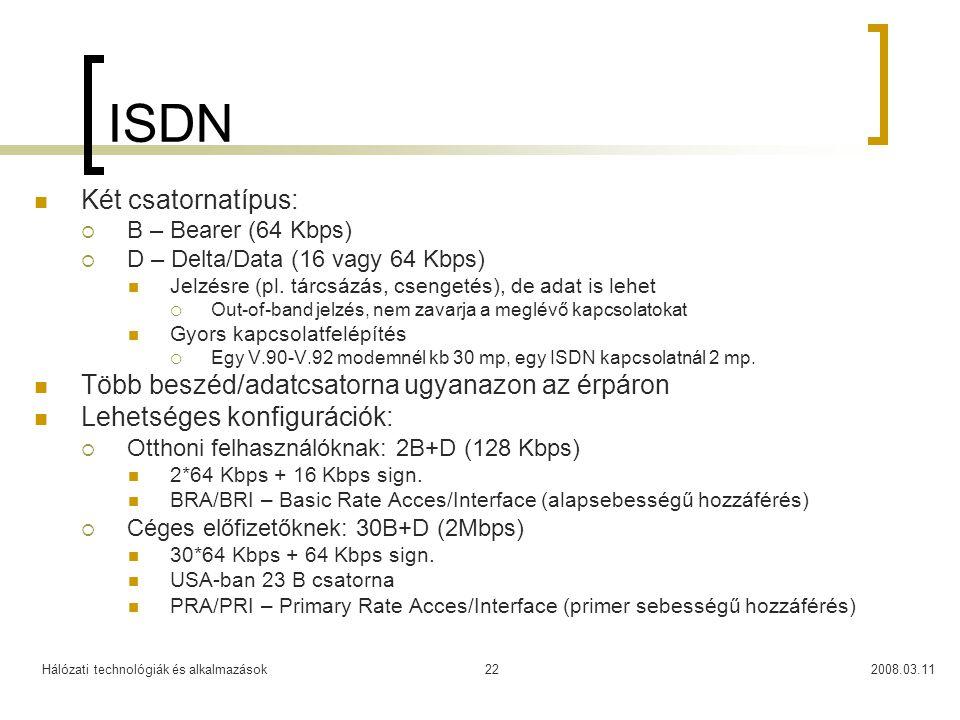 Hálózati technológiák és alkalmazások2008.03.1122 ISDN Két csatornatípus:  B – Bearer (64 Kbps)  D – Delta/Data (16 vagy 64 Kbps) Jelzésre (pl. tárc